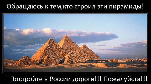 Обращаюсь к тем, кто строил эти пирамиды! Пожалуйста, постройте в России дороги!